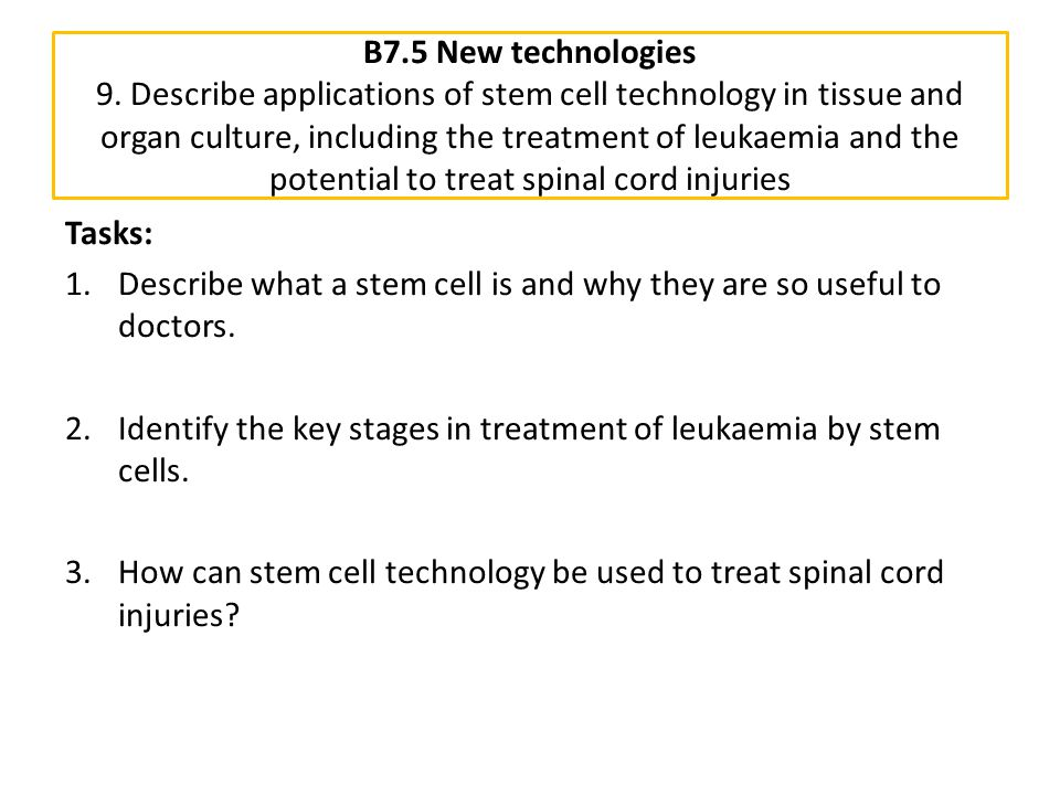 B7.5 New technologies 9. Describe applications of stem cell technology in tissue and organ culture, including the treatment of leukaemia and the poten