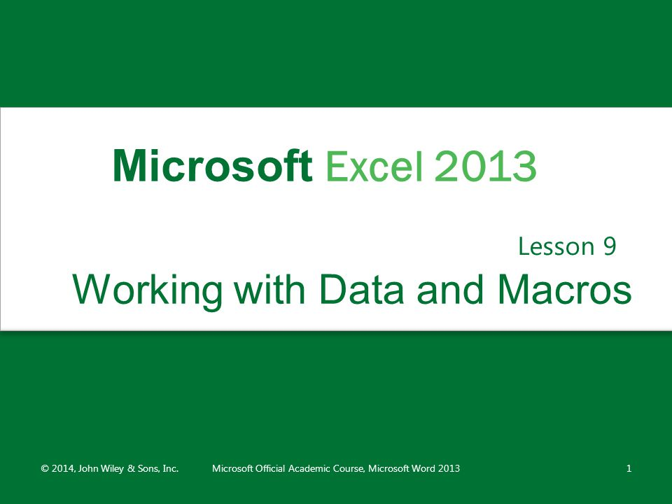 Working with Data and Macros Lesson 9 © 2014, John Wiley & Sons, Inc.Microsoft Official Academic Course, Microsoft Word 20131 Microsoft Excel 2013
