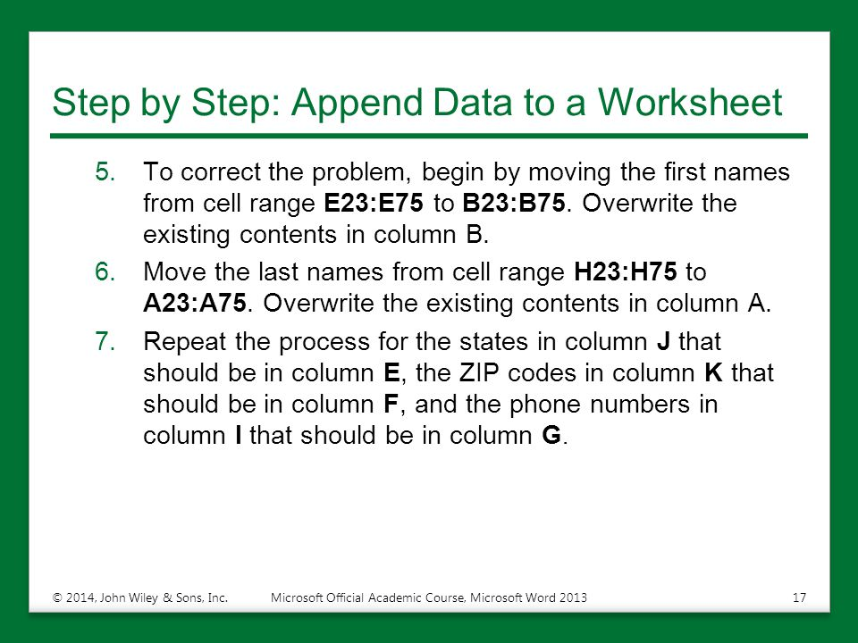 Step by Step: Append Data to a Worksheet 5.To correct the problem, begin by moving the first names from cell range E23:E75 to B23:B75. Overwrite the e