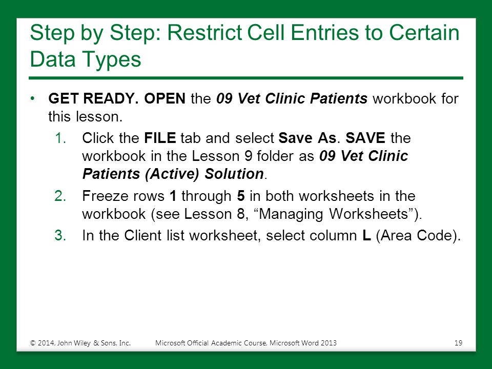 Step by Step: Restrict Cell Entries to Certain Data Types GET READY. OPEN the 09 Vet Clinic Patients workbook for this lesson. 1.Click the FILE tab an