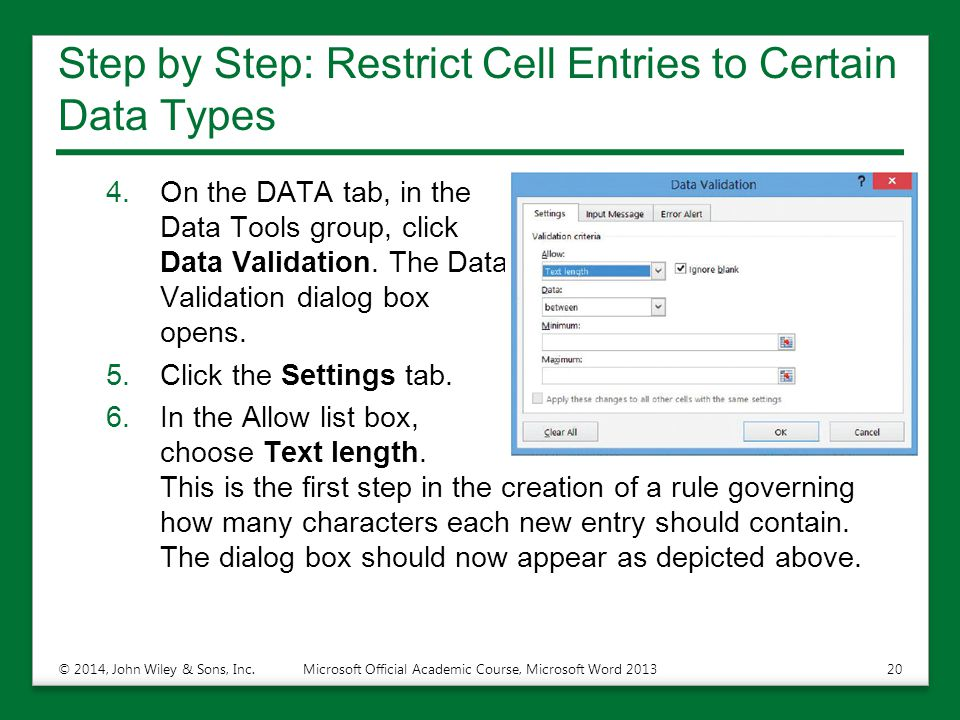 Step by Step: Restrict Cell Entries to Certain Data Types 4.On the DATA tab, in the Data Tools group, click Data Validation. The Data Validation dialo