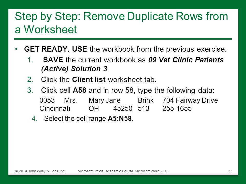 Step by Step: Remove Duplicate Rows from a Worksheet GET READY. USE the workbook from the previous exercise. 1. SAVE the current workbook as 09 Vet Cl