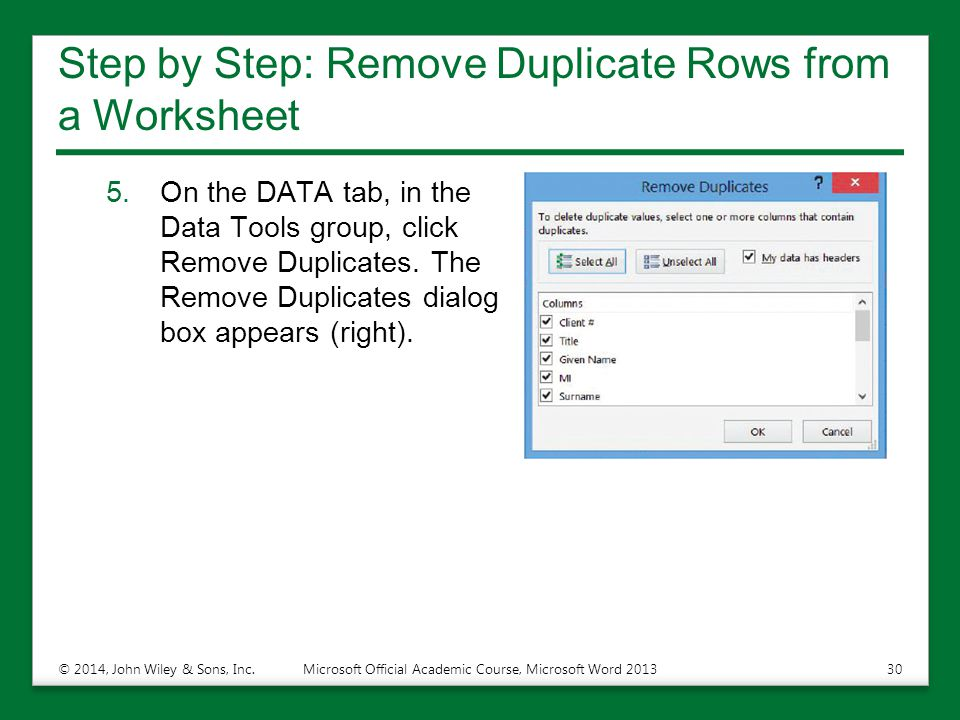 Step by Step: Remove Duplicate Rows from a Worksheet 5.On the DATA tab, in the Data Tools group, click Remove Duplicates. The Remove Duplicates dialog