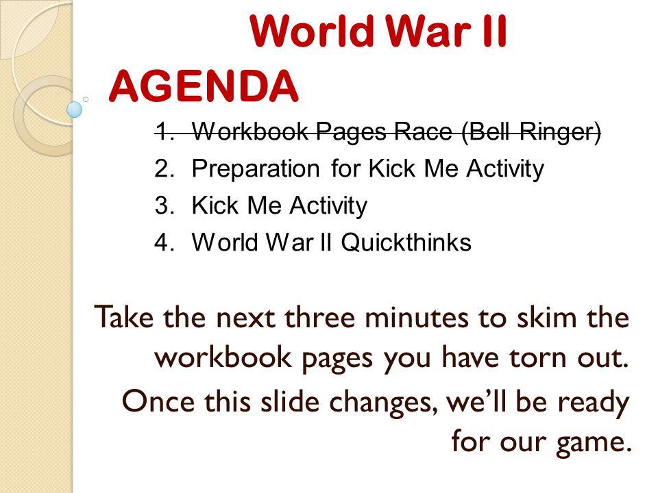 World War II AGENDA 1.Workbook Pages Race (Bell Ringer) 2.Preparation for Kick Me Activity 3.Kick Me Activity 4.World War II Quickthinks Reminders: No kicking.
