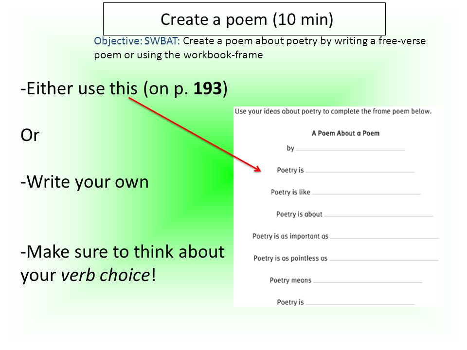 Create a poem (10 min) Objective: SWBAT: Objective: SWBAT: Create a poem about poetry by writing a free-verse poem or using the workbook-frame -Either use this (on p.