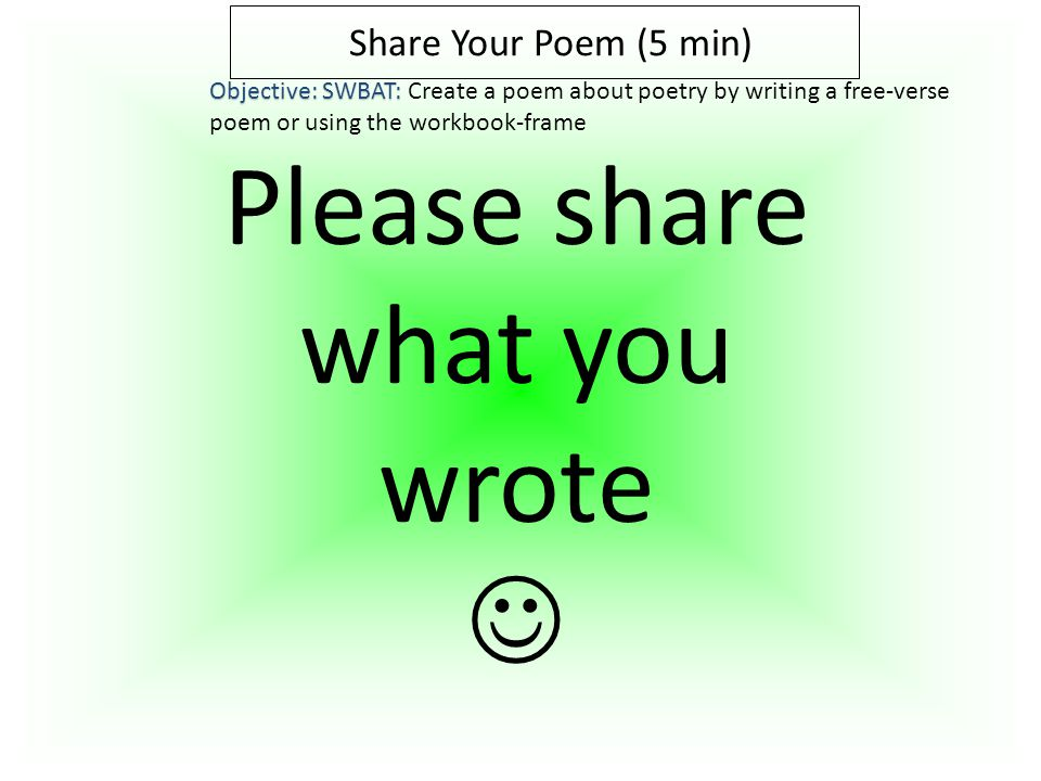 Share Your Poem (5 min) Objective: SWBAT: Objective: SWBAT: Create a poem about poetry by writing a free-verse poem or using the workbook-frame Please share what you wrote