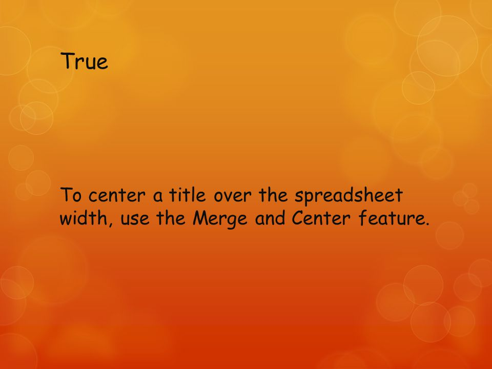 True To center a title over the spreadsheet width, use the Merge and Center feature.
