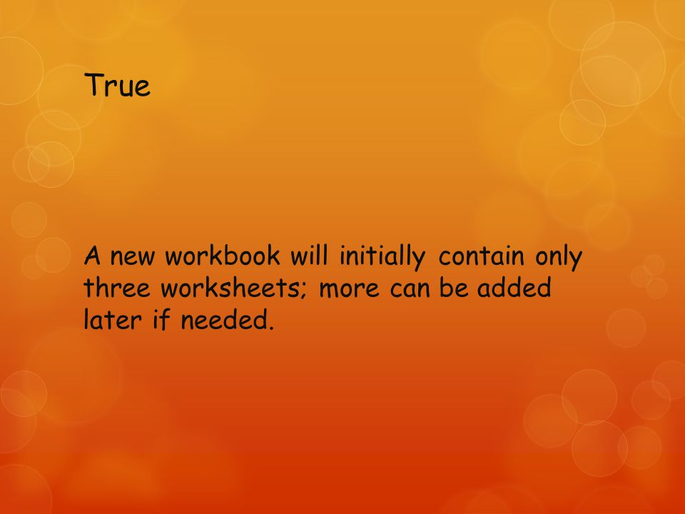 True A new workbook will initially contain only three worksheets; more can be added later if needed.