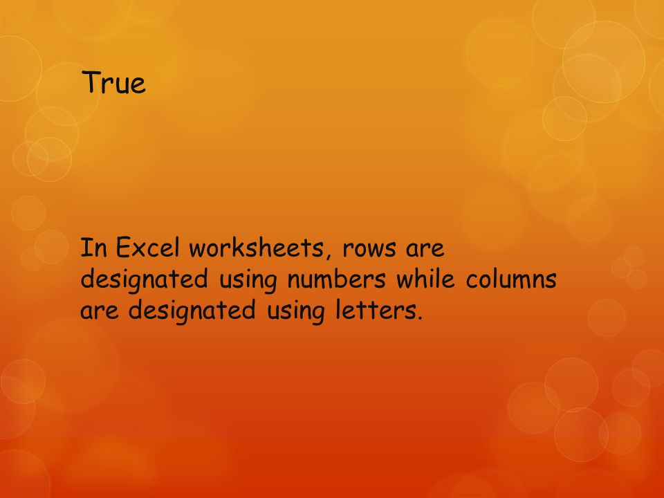 True In Excel worksheets, rows are designated using numbers while columns are designated using letters.