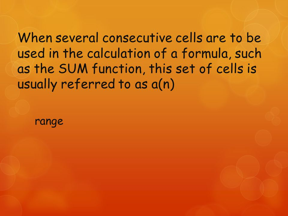 When several consecutive cells are to be used in the calculation of a formula, such as the SUM function, this set of cells is usually referred to as a(n) range