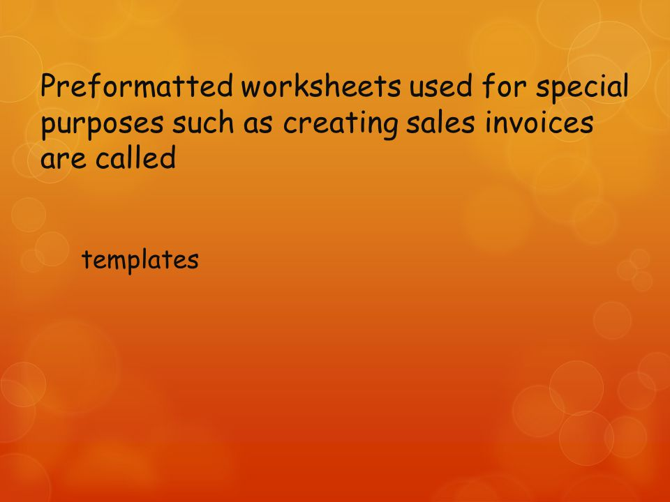 Preformatted worksheets used for special purposes such as creating sales invoices are called templates