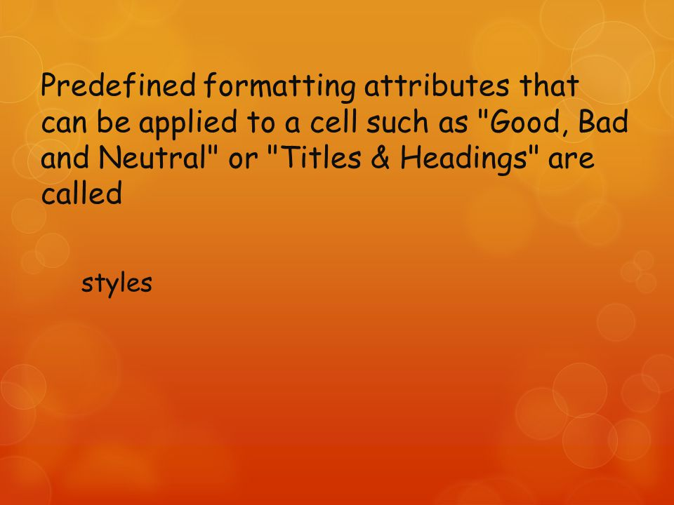 Predefined formatting attributes that can be applied to a cell such as Good, Bad and Neutral or Titles & Headings are called styles