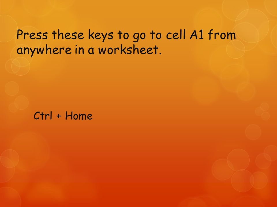 Press these keys to go to cell A1 from anywhere in a worksheet. Ctrl + Home