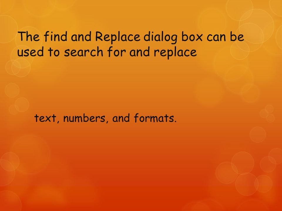 The find and Replace dialog box can be used to search for and replace text, numbers, and formats.