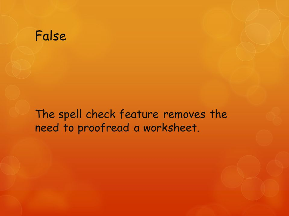 False The spell check feature removes the need to proofread a worksheet.