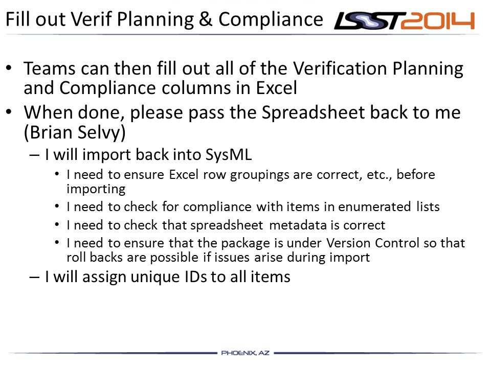 Fill out Verif Planning & Compliance Teams can then fill out all of the Verification Planning and Compliance columns in Excel When done, please pass the Spreadsheet back to me (Brian Selvy) – I will import back into SysML I need to ensure Excel row groupings are correct, etc., before importing I need to check for compliance with items in enumerated lists I need to check that spreadsheet metadata is correct I need to ensure that the package is under Version Control so that roll backs are possible if issues arise during import – I will assign unique IDs to all items