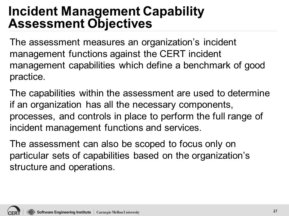 27 Incident Management Capability Assessment Objectives The assessment measures an organization's incident management functions against the CERT incident management capabilities which define a benchmark of good practice.