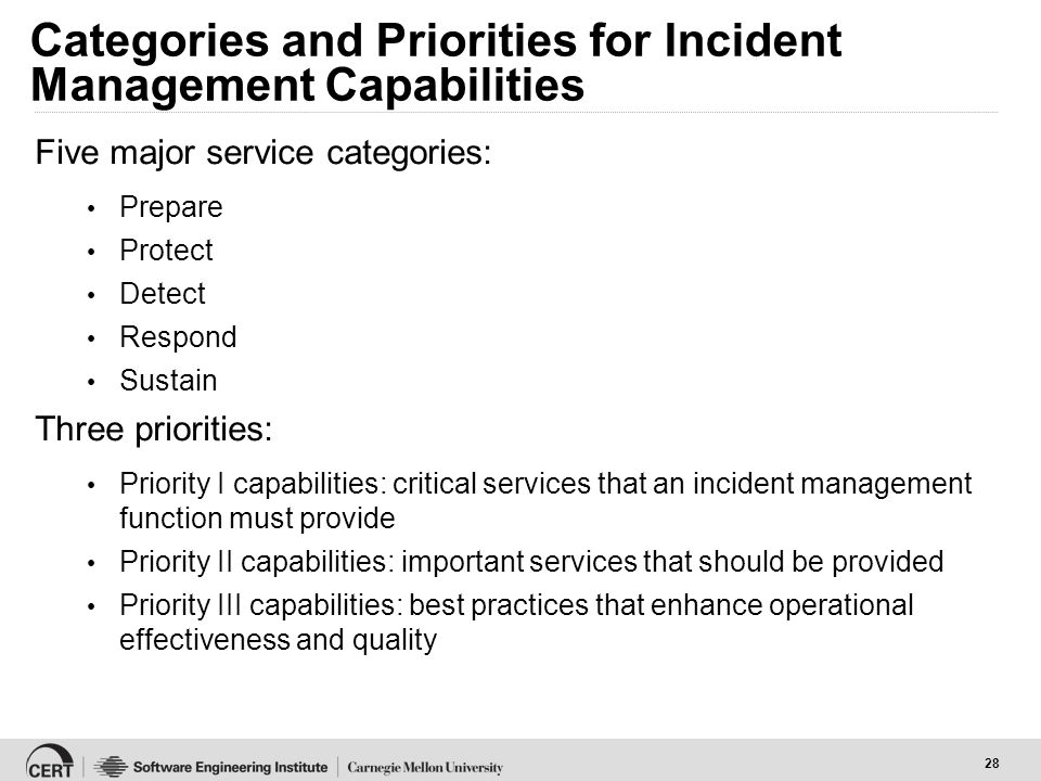 28 Categories and Priorities for Incident Management Capabilities Five major service categories: Prepare Protect Detect Respond Sustain Three priorities: Priority I capabilities: critical services that an incident management function must provide Priority II capabilities: important services that should be provided Priority III capabilities: best practices that enhance operational effectiveness and quality