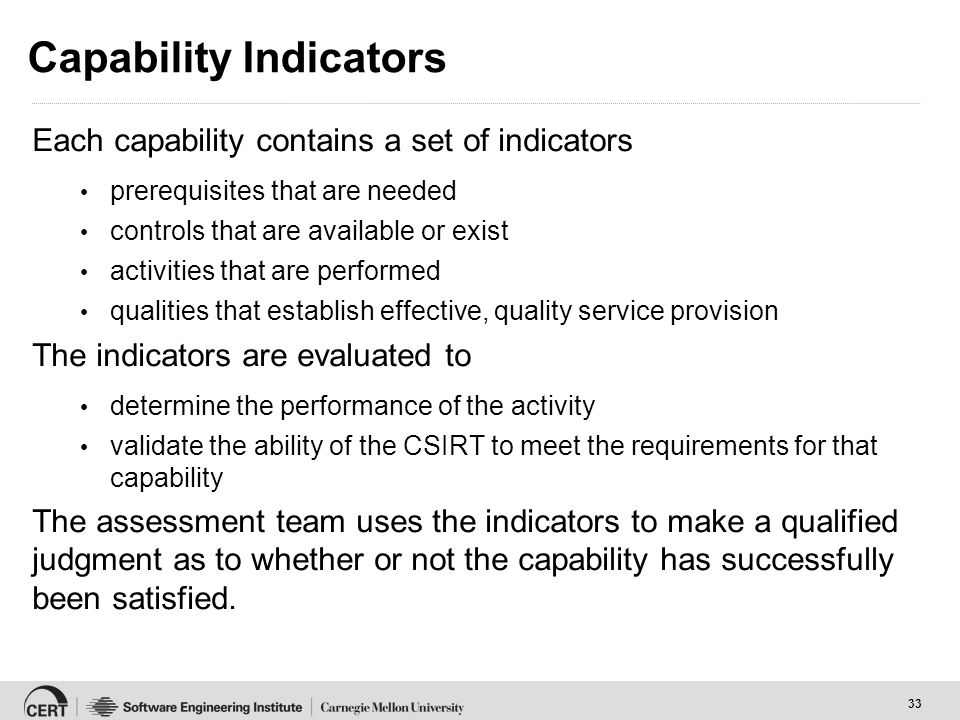 33 Capability Indicators Each capability contains a set of indicators prerequisites that are needed controls that are available or exist activities that are performed qualities that establish effective, quality service provision The indicators are evaluated to determine the performance of the activity validate the ability of the CSIRT to meet the requirements for that capability The assessment team uses the indicators to make a qualified judgment as to whether or not the capability has successfully been satisfied.