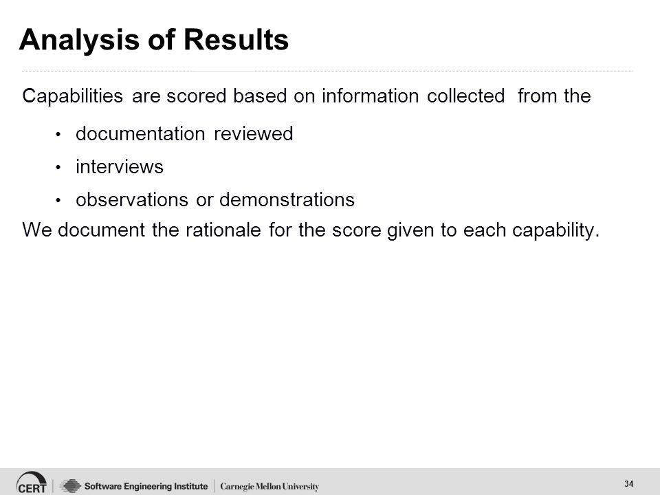 34 Analysis of Results Capabilities are scored based on information collected from the documentation reviewed interviews observations or demonstrations We document the rationale for the score given to each capability.