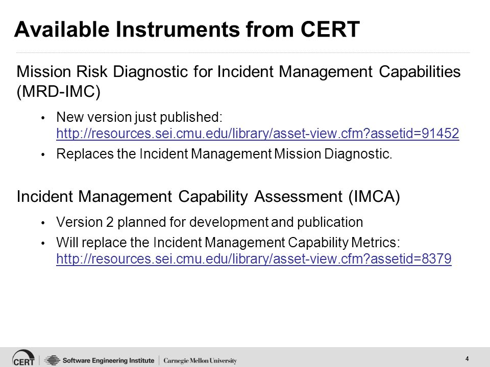 4 Available Instruments from CERT Mission Risk Diagnostic for Incident Management Capabilities (MRD-IMC) New version just published: http://resources.sei.cmu.edu/library/asset-view.cfm?assetid=91452 http://resources.sei.cmu.edu/library/asset-view.cfm?assetid=91452 Replaces the Incident Management Mission Diagnostic.