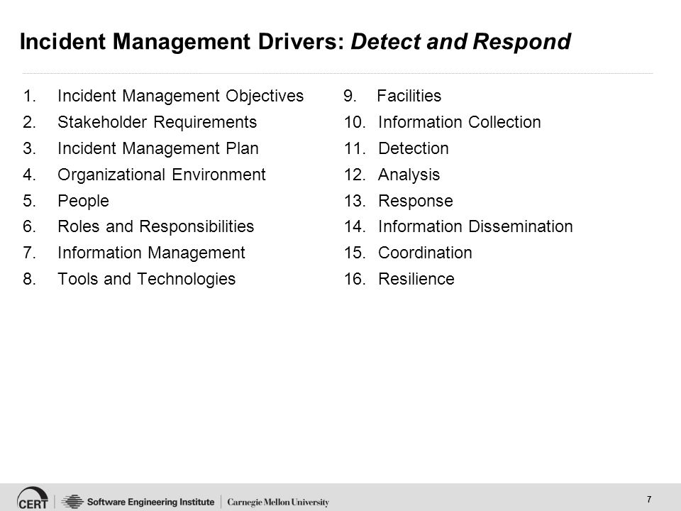 7 Incident Management Drivers: Detect and Respond 1.Incident Management Objectives 2.Stakeholder Requirements 3.Incident Management Plan 4.Organizational Environment 5.People 6.Roles and Responsibilities 7.Information Management 8.Tools and Technologies 9.
