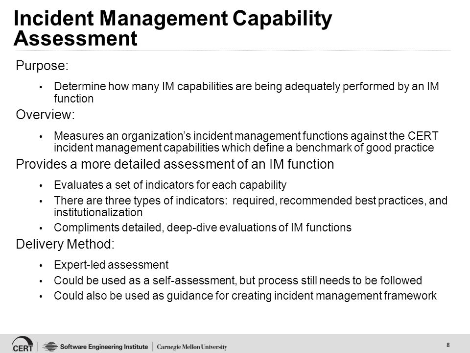 8 Incident Management Capability Assessment Purpose: Determine how many IM capabilities are being adequately performed by an IM function Overview: Measures an organization's incident management functions against the CERT incident management capabilities which define a benchmark of good practice Provides a more detailed assessment of an IM function Evaluates a set of indicators for each capability There are three types of indicators: required, recommended best practices, and institutionalization Compliments detailed, deep-dive evaluations of IM functions Delivery Method: Expert-led assessment Could be used as a self-assessment, but process still needs to be followed Could also be used as guidance for creating incident management framework