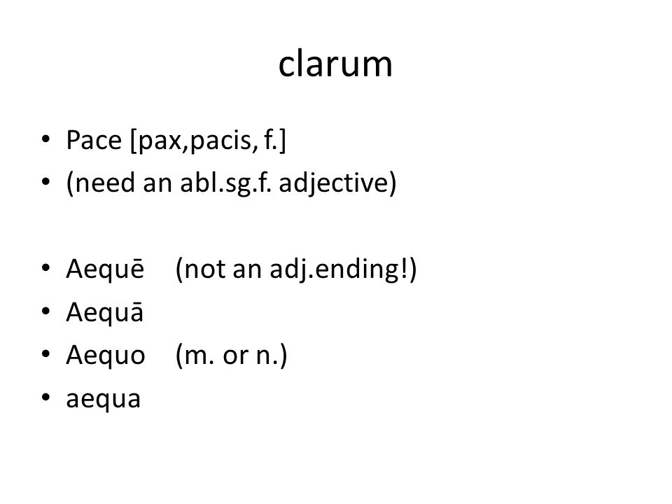 clarum Pace [pax,pacis, f.] (need an abl.sg.f.adjective) Aequē(not an adj.ending!) Aequā Aequo(m.
