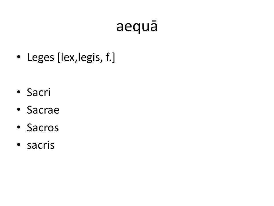 aequā Leges [lex,legis, f.] Sacri Sacrae Sacros sacris