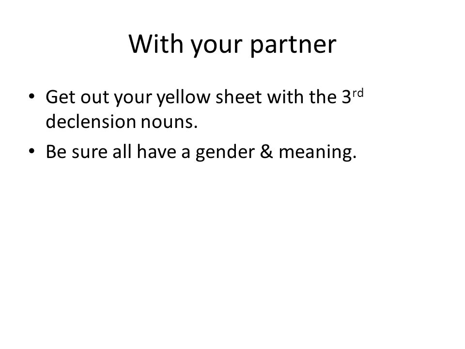 With your partner Get out your yellow sheet with the 3 rd declension nouns.