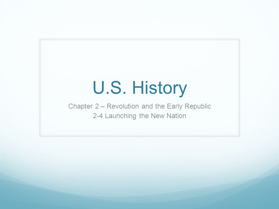 U.S. History Chapter 2 – Revolution and the Early Republic 2-4 Launching the New Nation