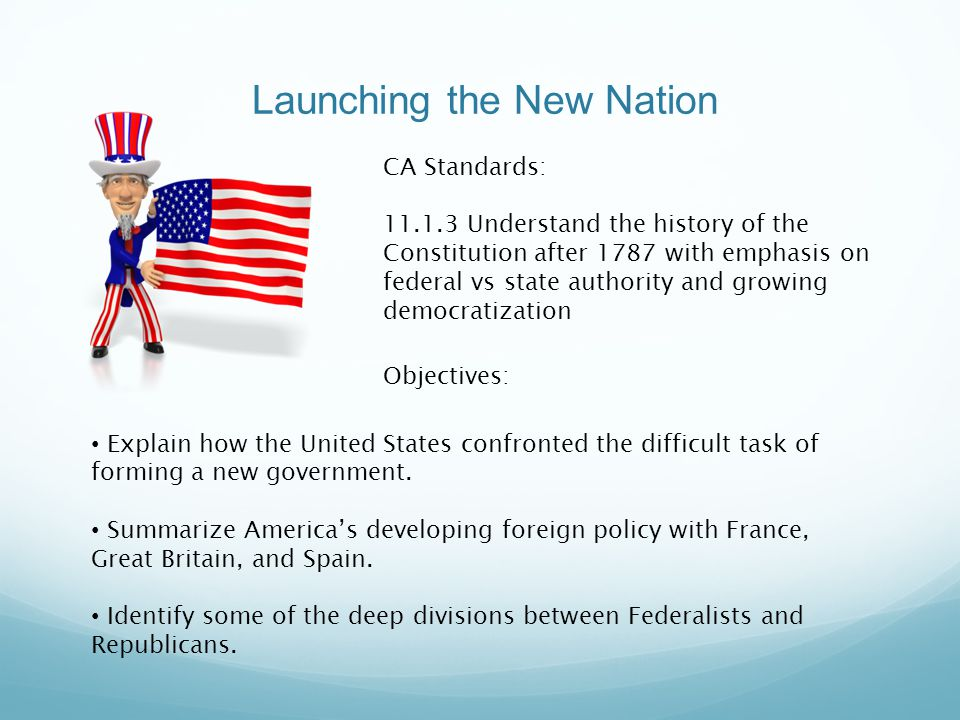 Launching the New Nation Explain how the United States confronted the difficult task of forming a new government. Summarize America's developing forei