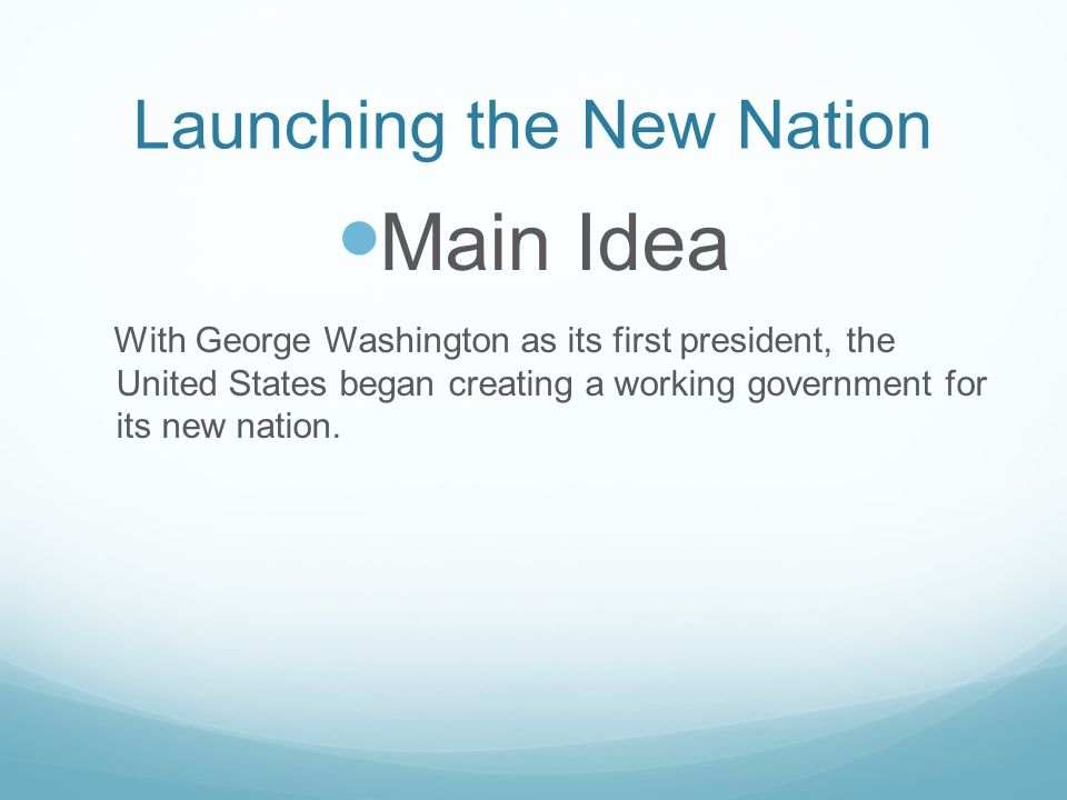 Launching the New Nation Main Idea With George Washington as its first president, the United States began creating a working government for its new na