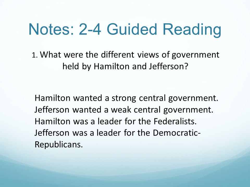 Notes: 2-4 Guided Reading 1. What were the different views of government held by Hamilton and Jefferson? Hamilton wanted a strong central government.