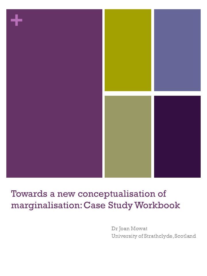 + Towards a new conceptualisation of marginalisation: Case Study Workbook Dr Joan Mowat University of Strathclyde, Scotland