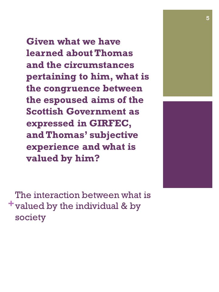 + The interaction between what is valued by the individual & by society 5 Given what we have learned about Thomas and the circumstances pertaining to him, what is the congruence between the espoused aims of the Scottish Government as expressed in GIRFEC, and Thomas' subjective experience and what is valued by him?