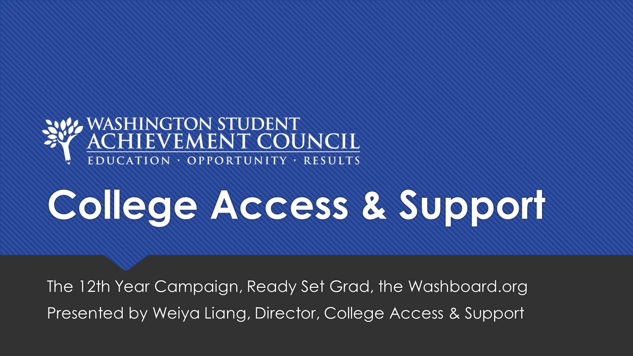 College Access & Support The 12th Year Campaign, Ready Set Grad, the Washboard.org Presented by Weiya Liang, Director, College Access & Support The 12th Year Campaign, Ready Set Grad, the Washboard.org Presented by Weiya Liang, Director, College Access & Support