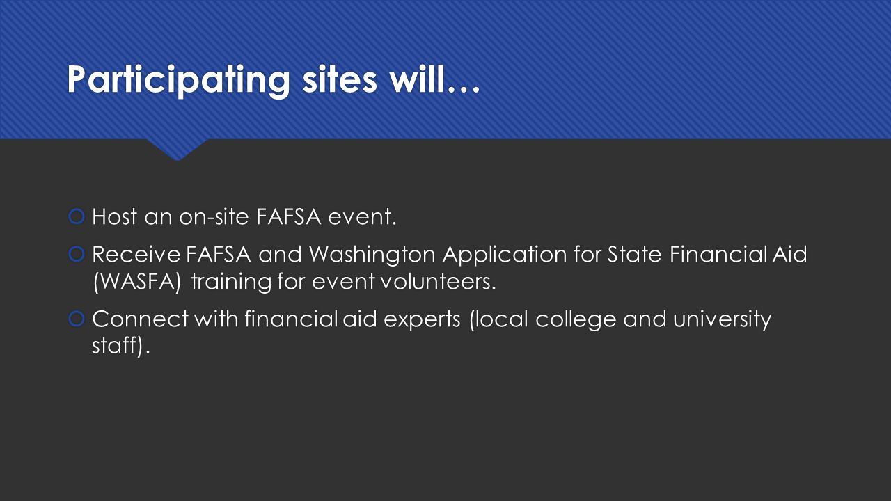 Participating sites will…  Host an on-site FAFSA event.