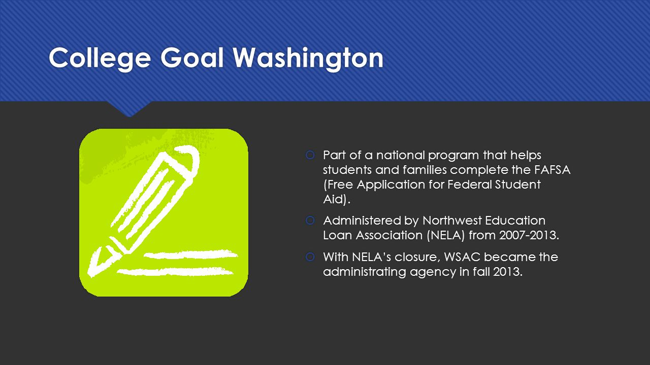 College Goal Washington  Part of a national program that helps students and families complete the FAFSA (Free Application for Federal Student Aid).