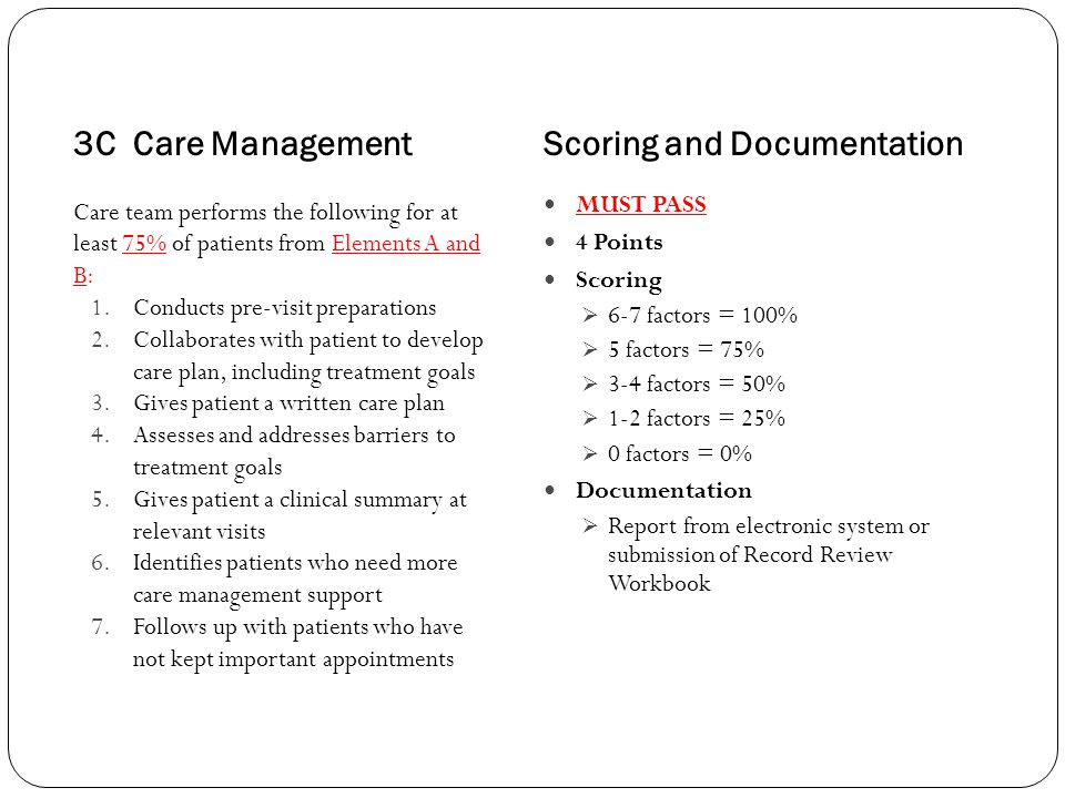 3C Care ManagementScoring and Documentation Care team performs the following for at least 75% of patients from Elements A and B: 1.Conducts pre-visit preparations 2.Collaborates with patient to develop care plan, including treatment goals 3.Gives patient a written care plan 4.Assesses and addresses barriers to treatment goals 5.Gives patient a clinical summary at relevant visits 6.Identifies patients who need more care management support 7.Follows up with patients who have not kept important appointments MUST PASS 4 Points Scoring  6-7 factors = 100%  5 factors = 75%  3-4 factors = 50%  1-2 factors = 25%  0 factors = 0% Documentation  Report from electronic system or submission of Record Review Workbook