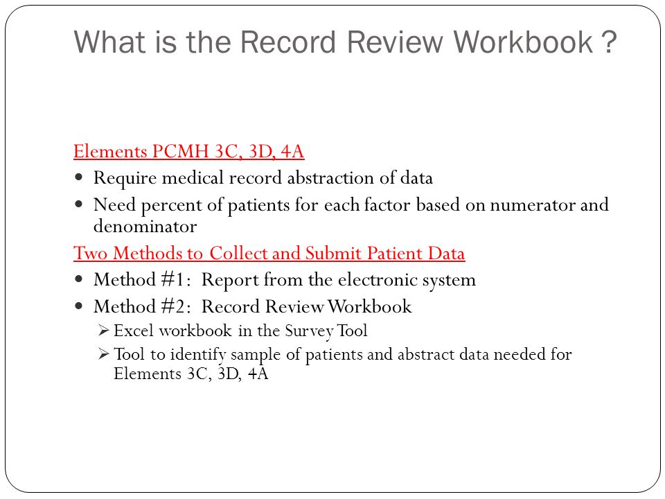 What is the Record Review Workbook ? Elements PCMH 3C, 3D, 4A Require medical record abstraction of data Need percent of patients for each factor base