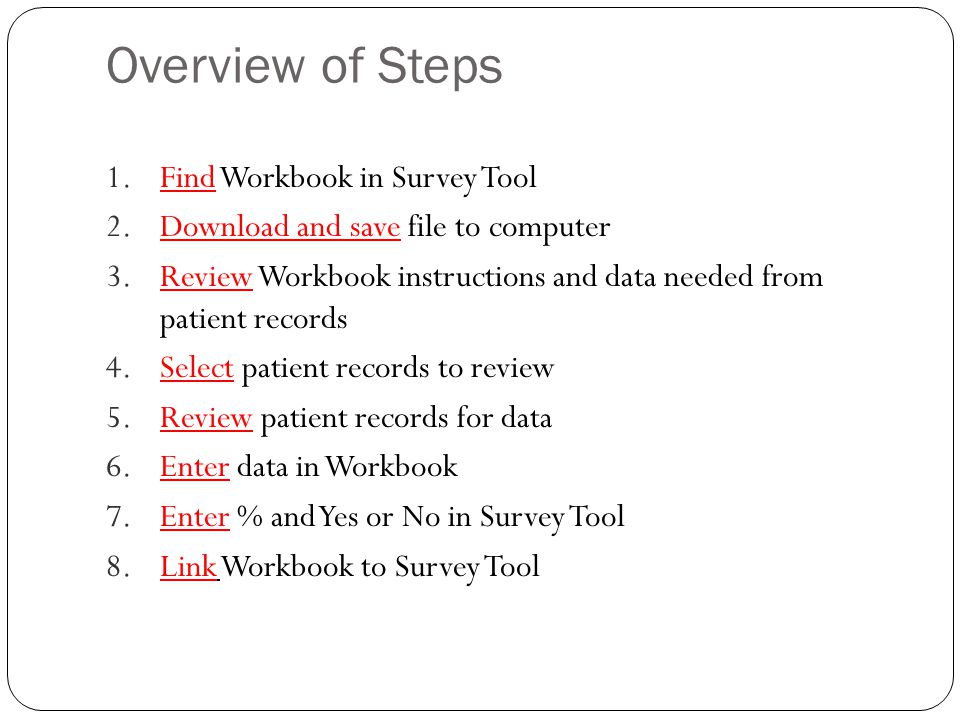 Overview of Steps 1.Find Workbook in Survey Tool 2.Download and save file to computer 3.Review Workbook instructions and data needed from patient records 4.Select patient records to review 5.Review patient records for data 6.Enter data in Workbook 7.Enter % and Yes or No in Survey Tool 8.Link Workbook to Survey Tool