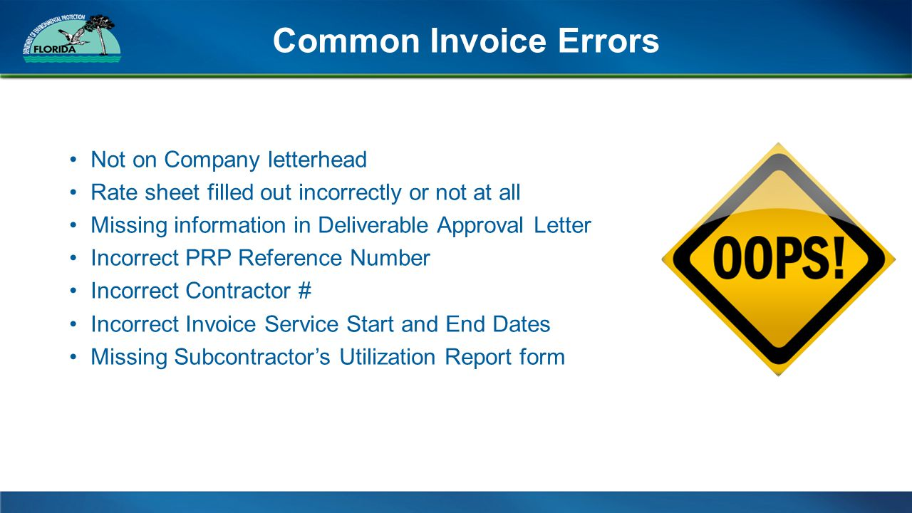 Common Invoice Errors Not on Company letterhead Rate sheet filled out incorrectly or not at all Missing information in Deliverable Approval Letter Incorrect PRP Reference Number Incorrect Contractor # Incorrect Invoice Service Start and End Dates Missing Subcontractor's Utilization Report form