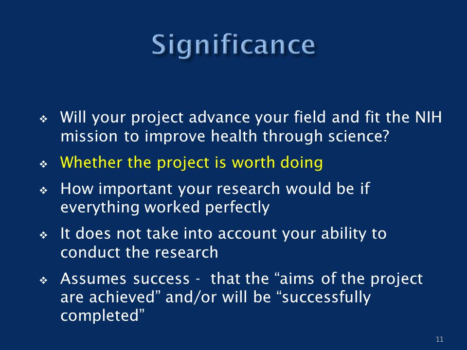  Will your project advance your field and fit the NIH mission to improve health through science?  Whether the project is worth doing  How important