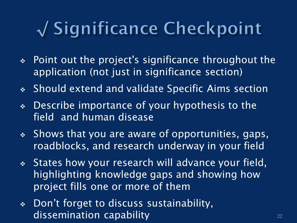  Point out the project's significance throughout the application (not just in significance section)  Should extend and validate Specific Aims sectio