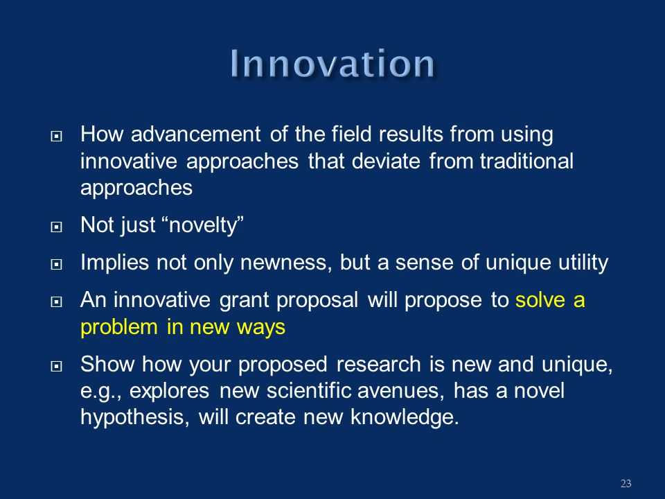  How advancement of the field results from using innovative approaches that deviate from traditional approaches  Not just novelty  Implies not only newness, but a sense of unique utility  An innovative grant proposal will propose to solve a problem in new ways  Show how your proposed research is new and unique, e.g., explores new scientific avenues, has a novel hypothesis, will create new knowledge.