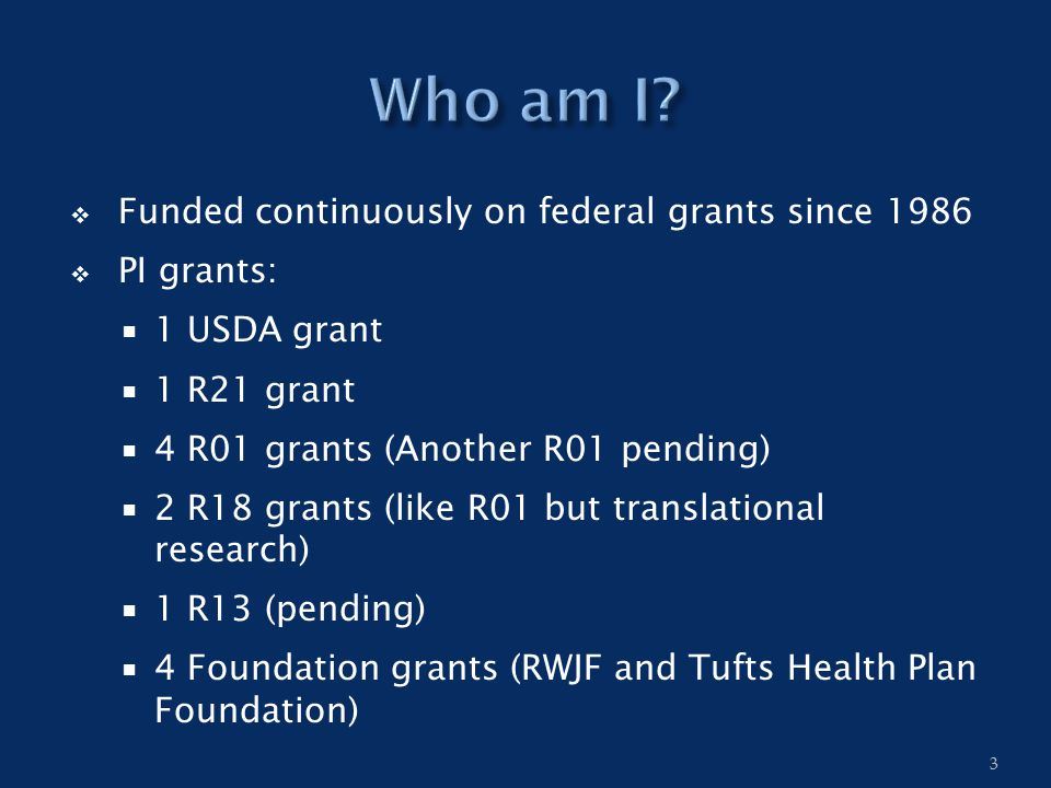  Funded continuously on federal grants since 1986  PI grants:  1 USDA grant  1 R21 grant  4 R01 grants (Another R01 pending)  2 R18 grants (like R01 but translational research)  1 R13 (pending)  4 Foundation grants (RWJF and Tufts Health Plan Foundation) 3
