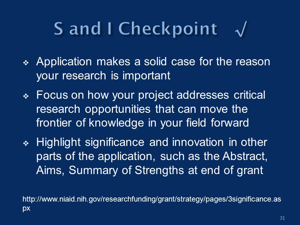  Application makes a solid case for the reason your research is important  Focus on how your project addresses critical research opportunities that can move the frontier of knowledge in your field forward  Highlight significance and innovation in other parts of the application, such as the Abstract, Aims, Summary of Strengths at end of grant http://www.niaid.nih.gov/researchfunding/grant/strategy/pages/3significance.as px 31
