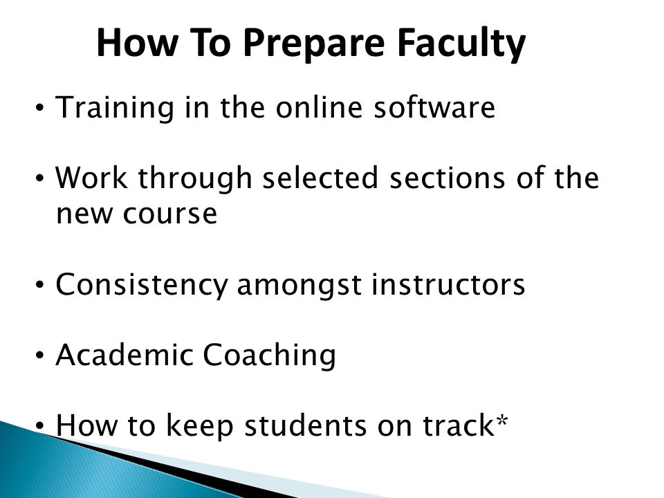 How To Prepare Faculty Training in the online software Work through selected sections of the new course Consistency amongst instructors Academic Coaching How to keep students on track*