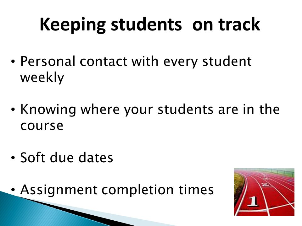 Keeping students on track Personal contact with every student weekly Knowing where your students are in the course Soft due dates Assignment completion times